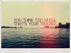 You think too much thats your trouble love life quotes quotes quote girl life life lessons picture quotes overthinking life picture quotes life sayings