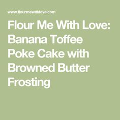 Flour Me With Love: Banana Toffee Poke Cake with Browned Butter Frosting