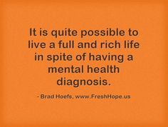 It is quite possible to live a full and rich life in spite of having a mental health diagnosis.