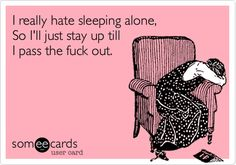 I+really+hate+sleeping+alone,+So+I'll+just+stay+up+till+I+pass+the+fuck+out.