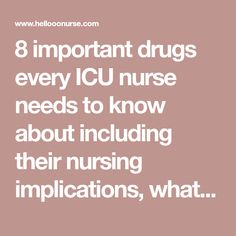 8 important drugs every ICU nurse needs to know about including their nursing implications, what to monitor, what to teach the patient.