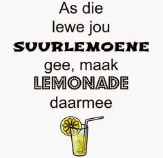 Afrikaanse Inspirerende Gedagtes & Wyshede: As die lewe jou suurlemoene gee, maak lemonade daa. Afrikaanse Quotes, The Secret Book, My Dear Friend, Lemonade, Slogan, Wise Words, Best Quotes, Qoutes, Wisdom