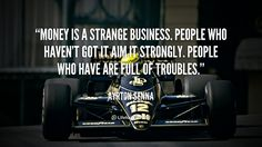 """Money is a strange business. People who haven't got it aim it strongly. People who have are full of troubles."" - Ayrton Senna #quote #lifehack #ayrtonsenna"