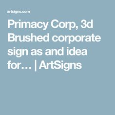 Primacy Corp, 3d Brushed corporate sign as and idea for…   ArtSigns
