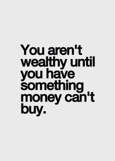 You aren't wealthy until you have something that money can't buy.