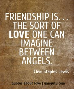 Friendship is. . . the sort of love one can imagine between angels, ~ Clive Staples Lewis <3 Quotes about love #quotes, #love, #sayings, https://apps.facebook.com/yangutu
