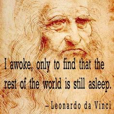 """I awoke, only to find that the rest of the world is still asleep . . .""- Leonardo Da Vinci"