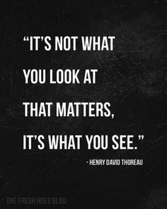 """quote """"it's not what you look at that matters, it's what you see."""" by henry david thoreau Motivational Quotes For Success, Great Quotes, Quotes To Live By, Inspirational Quotes, Change Quotes, Words Quotes, Me Quotes, Sayings, Peace Quotes"""