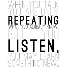 When you talk you are only repeating what you already know. But if you listen, you may learn something new.