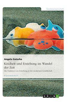 Kindheit und Erziehung im Wandel der Zeit. Die Funktion von Erziehung in der modernen Gesellschaft. Amazon: http://grin.to/FV8WY