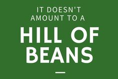 It Doesn't Amount to a Hill of Beans - 24 Phrases Only Southerners Use - Southernliving. In the South, a hill of beans is its own measuring stick. Whether you're talking about volume or value, a hill of beans isn't worth much. That means whatever you're talking about is worth less than very little.