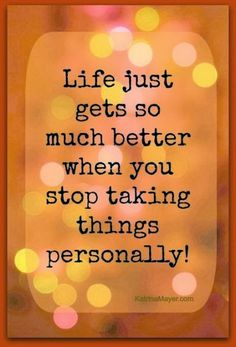 Life gest so much better. don't take verything personally. Enjoy life #life #problems #forget #quote