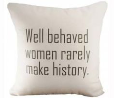 Well Behaved Women Rarely Make History - - Hemp & Organic Cotton Cushion Cover Great Quotes, Quotes To Live By, Me Quotes, Inspirational Quotes, Famous Quotes, Girl Quotes, Motivational, Thing 1, My New Room