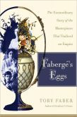 Fabergé's Eggs: The Extraordinary Story of the Masterpieces That Outlived an Empire
