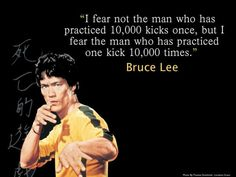 I-fear-not-the-man-who-has-practiced-10000-kicks-once-but-I-fear-the-man-who-has-practiced-one-kick-10000-times.-Bruce-Lee