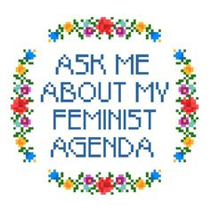 *PDF* File Only, this is not a finished piece or physical pattern.  ASK ME ABOUT MY FEMINIST AGENDA with colorful floral border. Perfect for any feminist home.  This original pattern requires only the basic cross-stitch. The finished pattern measures approximately 5 x 5 (71 x 75 stitches) on 14-count aida and calls for DMC brand floss. Total stitch count: 1,205. PDFs included: Cover sheet with instructions and list of required materials, and a color/symbol chart pattern with DMC legend. ...