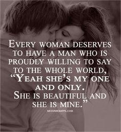 "Every woman deserves to have a man who is proudly willing to say to the world, ""Yeah, she's my one and only. She is beautiful and she is mine."" True Love #Love #Quote Thank you from saving my pin"