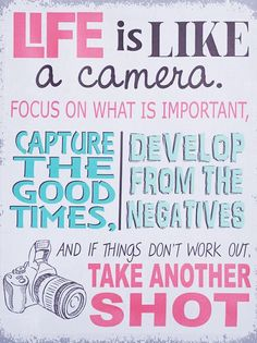 Life is like a camera. Focus on what is important.  Capture the good times, develop from the negatives.  And if things don't work out, take another shot.