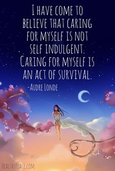 Quote on bipolar: I have come to believe that caring for myself is not self indulgent. Caring for myself is an act of survival. www.HealthyPlace.com