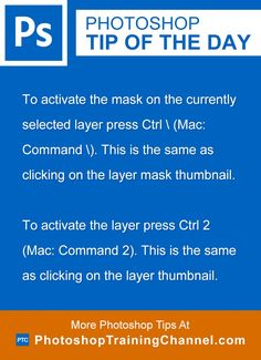 To activate the mask on the currently selected layer press Ctrl (Mac: Command ) (This is the same as clicking on the layer mask thumbnail). To activate the layer press Ctrl 2 (Mac: Command 2) (This is the same as clicking on the layer thumbnail.)