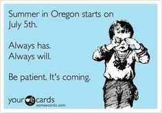 Summer in Oregon  :)  Oh, so true!