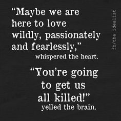 """Maybe we are here to love wildly, passionately, and fearlessly,"" whispered the heart.  ""You're going to get us all killed!"" yelled the brain. #INFJ"
