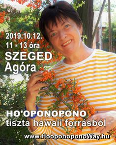 Ho'oponopono tiszta hawaii forrásból - Szegeden! Mabel Katz könyveiben és azokon túl Megismerheted a Ho'oponoponot, az ősi hawaii problémamegoldó módszer alapjait, és tanítok néhány olyan eszközt is, amelyeket egyébként csak a tanfolyamainkon tanítunk AGÓRA 6722 Szeged, Kálvária sugárút 23.  2019. október 12., szombat 11:00-13:00 óra Hawaii, Hawaiian Islands