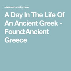 A Day In The Life Of An Ancient Greek - Found:Ancient Greece