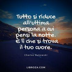 Tutto si riduce all'ultima persona a cui pensi la notte, è lì che dorme il tuo cuore. (C. Bukowski) - Libroza.com