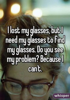 I lost my glasses, but I need my glasses to find my glasses. Do you see my problem? Because I can't.