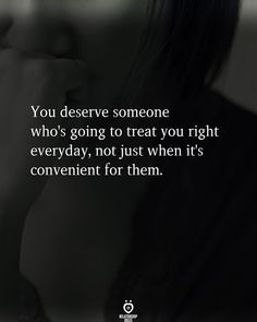 You deserve someone who's going to treat you right everyday, not just when it's convenient for them.