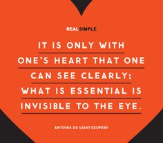 It is only with one's heart that one can see clearly; what is essential is invisible to the eye - Antoine De Saint-Exupery