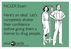 NCLEX Exam Here's an idea! Let's completely shatter their confidence before giving them a license to drug people.