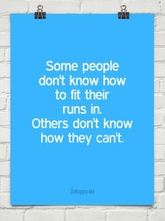 """""""Some people don't know how to fit their runs in. Others don't know how they can't."""""""