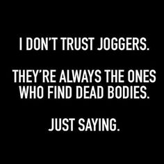 Suspicious... I don't trust joggers. They're always the ones who find dead bodies. Just saying.
