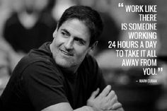 Mark Cuban WORK LIKE THERE IS SOMEONE WORKING 24 HOUR A DAY TO TAKE IT ALL AWAY FROM YOU