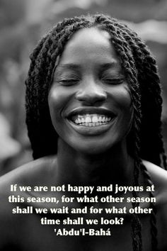 If we are not happy and joyous at this season, for what other season shall we wait and for what other time shall we look? - 'Abdu'l-Bahá