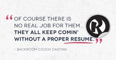 """Of course there is no real job for them…they all keep comin' without a proper resume."" - Backroom Couch Casting"