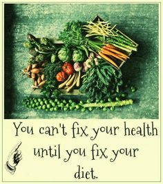 """""""You can't fix your HEALTH until you fix your DIET.""""  Food is everything."""