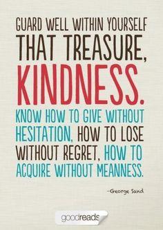 Guard kindness well.