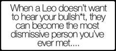 When a Leo doesn't want to hear your bullshit, they can become the most dismissive person you've ever met.