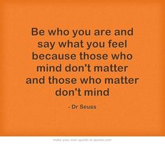 Be who you are and say what you feel because those who mind don't matter and those who matter don't mind