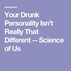 Your Drunk Personality Isn't Really That Different -- Science of Us