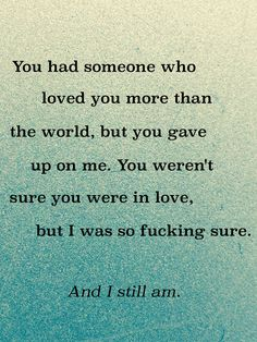 """""""You had someone who loved you more than the world, but you gave up on me. You weren't sure you were in love, but I was so fucking sure. And I still am."""""""