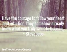 Have the courage to follow your heart and intuition, they somehow already know what you truly want to become. ~ Steve Jobs http://jenthoden.com/quanta
