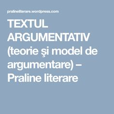 TEXTUL ARGUMENTATIV (teorie şi model de argumentare) – Praline literare Language, School, Literature, Sociology, Language Arts