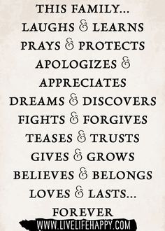 THIS FAMILY…  LAUGHS & LEARNS  PRAYS & PROTECTS  APOLOGIZES & APPRECIATES  DREAMS & DISCOVERS  FIGHTS & FORGIVES  TEASES & TRUSTS  GIVES & GROWS  BELIEVES & BELONGS  LOVES & LASTS…FOREVER
