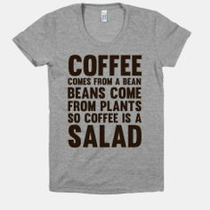 Coffee Comes From A Bean, Beans Come From Plants So Coffee Is A Salad