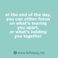 at the end of the day, you can either focus on what's tearing you apart, or what's holding you together