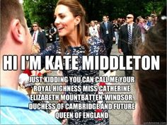 Kate Middleton. Love her jokes and love to respect her character.
